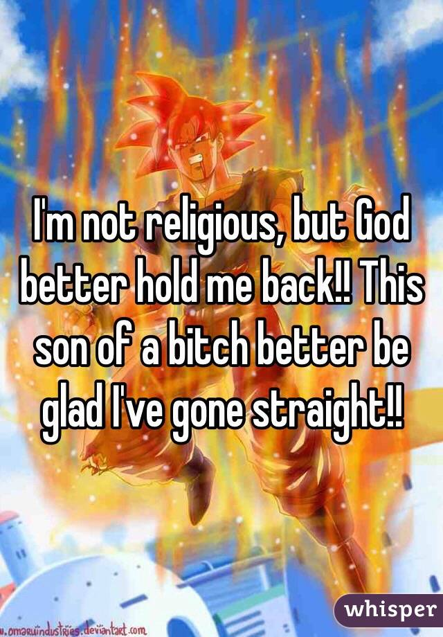 I'm not religious, but God better hold me back!! This son of a bitch better be glad I've gone straight!!
