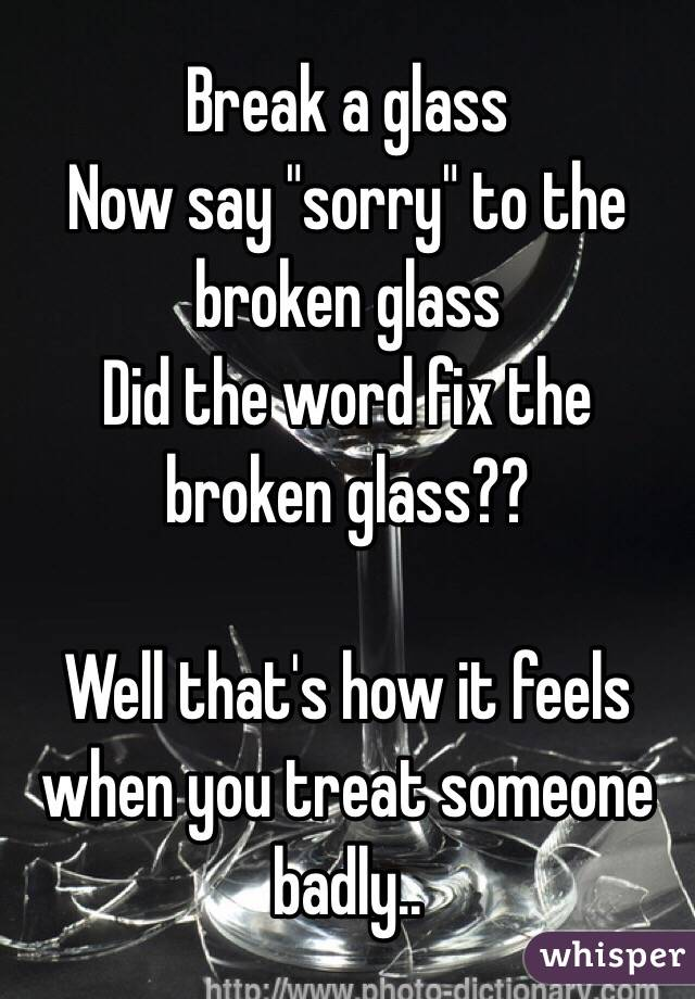 """Break a glass Now say """"sorry"""" to the broken glass Did the word fix the broken glass??  Well that's how it feels when you treat someone badly.."""