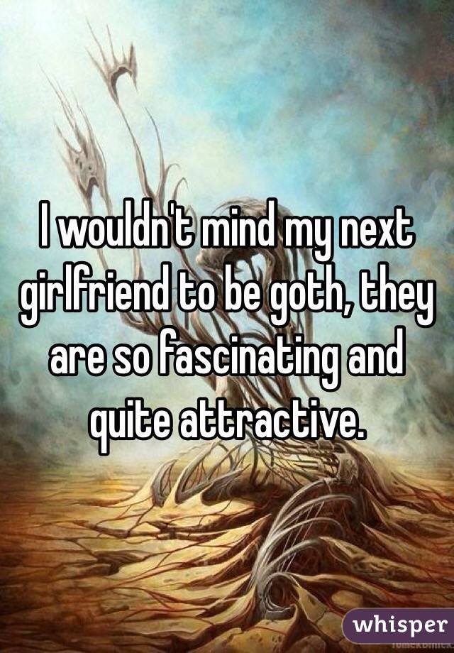 I wouldn't mind my next girlfriend to be goth, they are so fascinating and quite attractive.