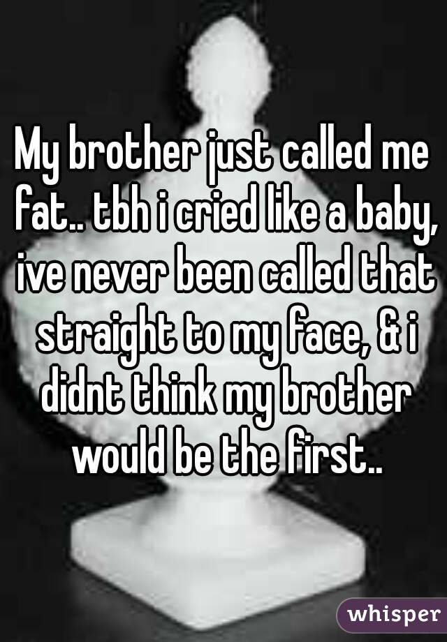 My brother just called me fat.. tbh i cried like a baby, ive never been called that straight to my face, & i didnt think my brother would be the first..