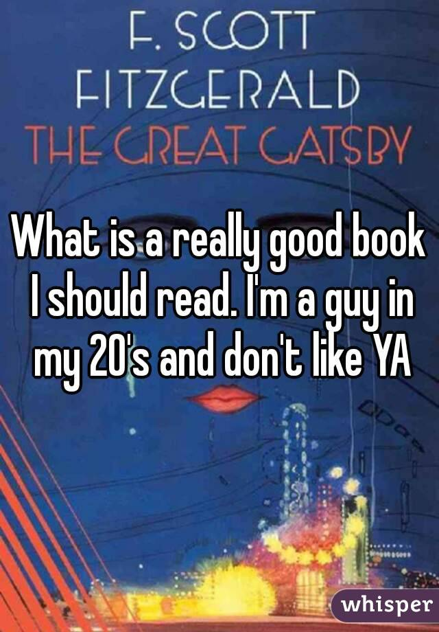 What is a really good book I should read. I'm a guy in my 20's and don't like YA
