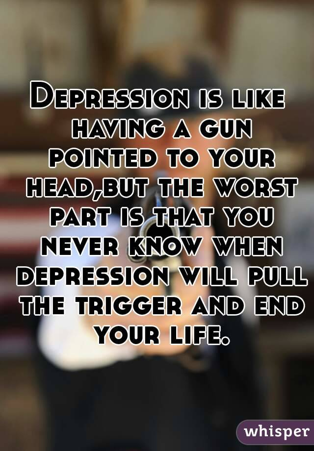 Depression is like having a gun pointed to your head,but the worst part is that you never know when depression will pull the trigger and end your life.