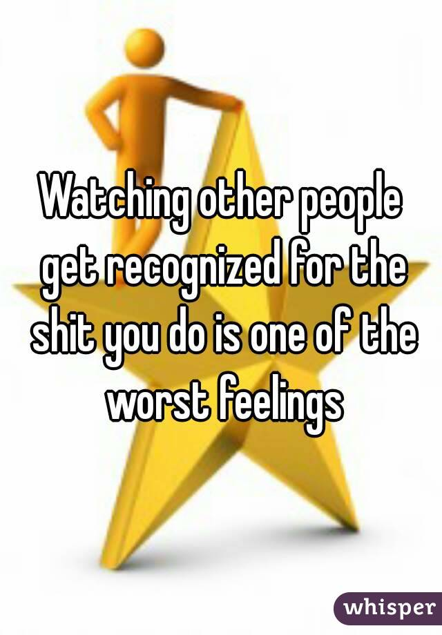 Watching other people get recognized for the shit you do is one of the worst feelings