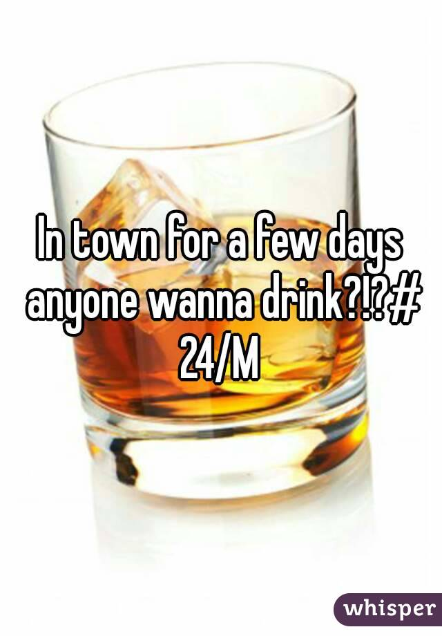 In town for a few days anyone wanna drink?!?# 24/M