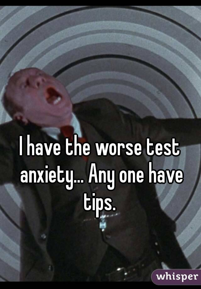 I have the worse test anxiety... Any one have tips.