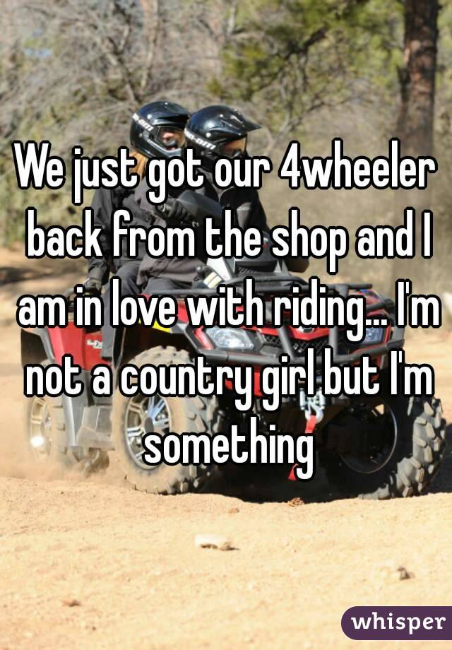 We just got our 4wheeler back from the shop and I am in love with riding... I'm not a country girl but I'm something