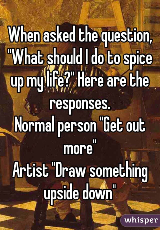 """When asked the question, """"What should I do to spice up my life?"""" Here are the responses.  Normal person """"Get out more"""" Artist """"Draw something upside down"""""""