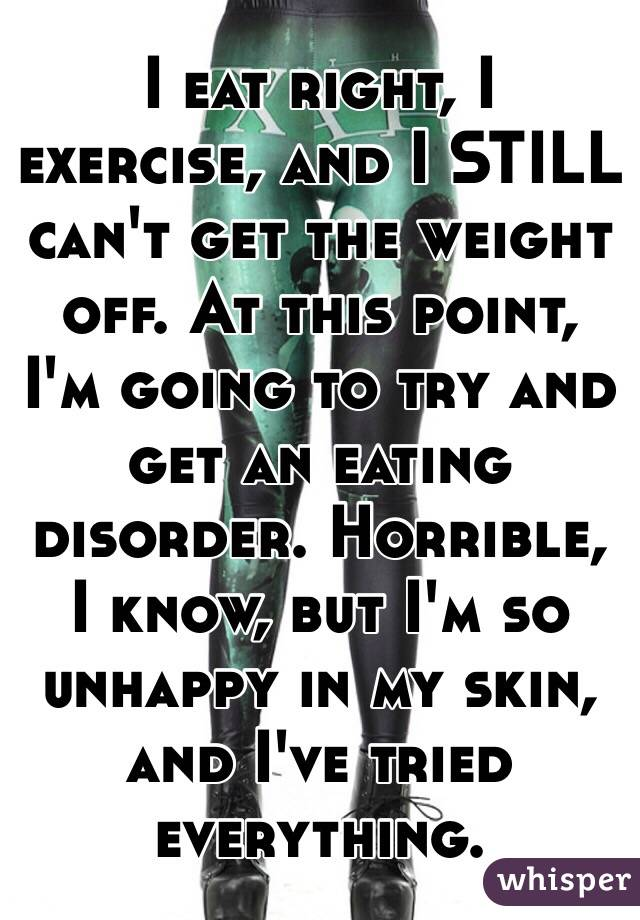 I eat right, I exercise, and I STILL can't get the weight off. At this point, I'm going to try and get an eating disorder. Horrible, I know, but I'm so unhappy in my skin, and I've tried everything.