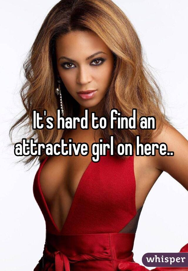 It's hard to find an attractive girl on here..