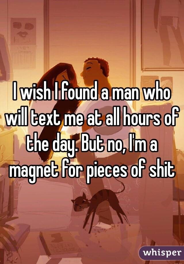 I wish I found a man who will text me at all hours of the day. But no, I'm a magnet for pieces of shit