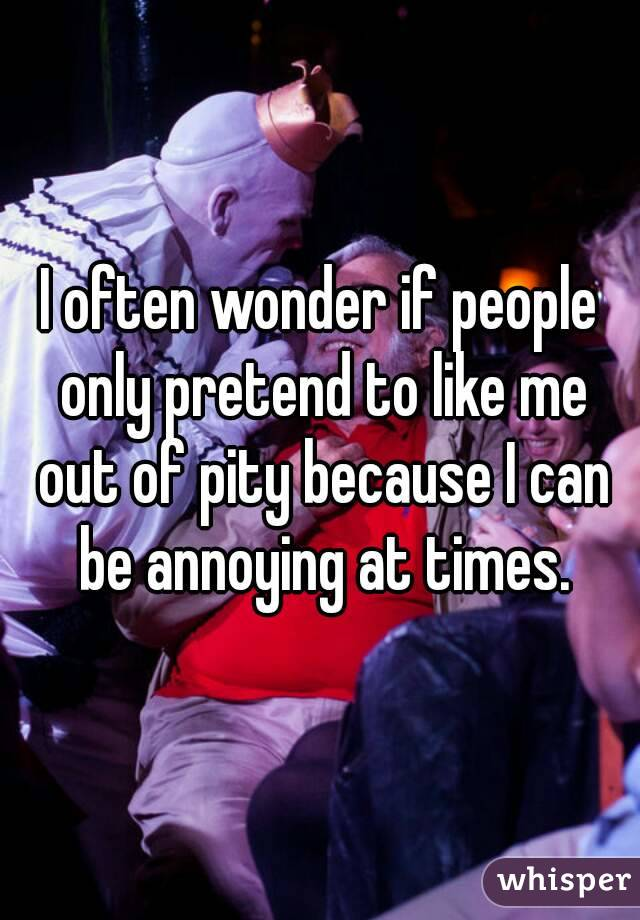 I often wonder if people only pretend to like me out of pity because I can be annoying at times.