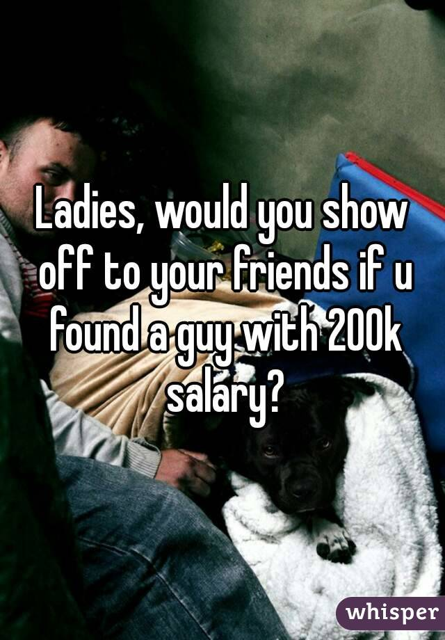Ladies, would you show off to your friends if u found a guy with 200k salary?