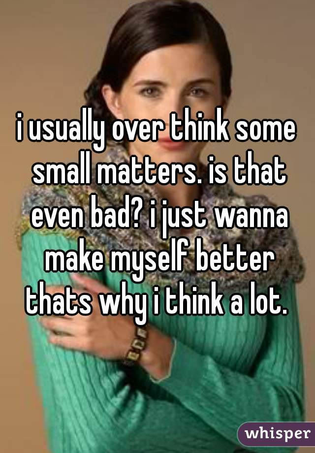 i usually over think some small matters. is that even bad? i just wanna make myself better thats why i think a lot.
