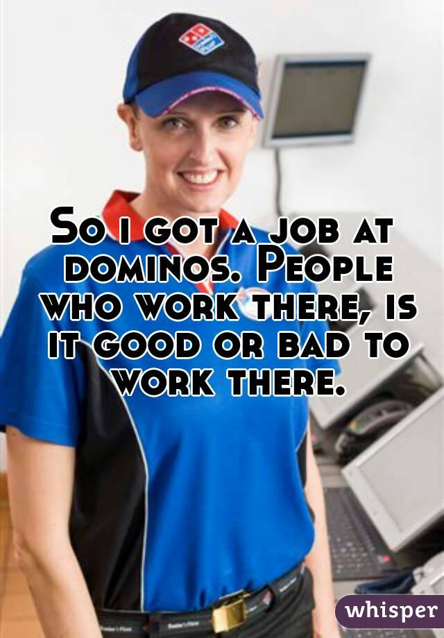 So i got a job at dominos. People who work there, is it good or bad to work there.