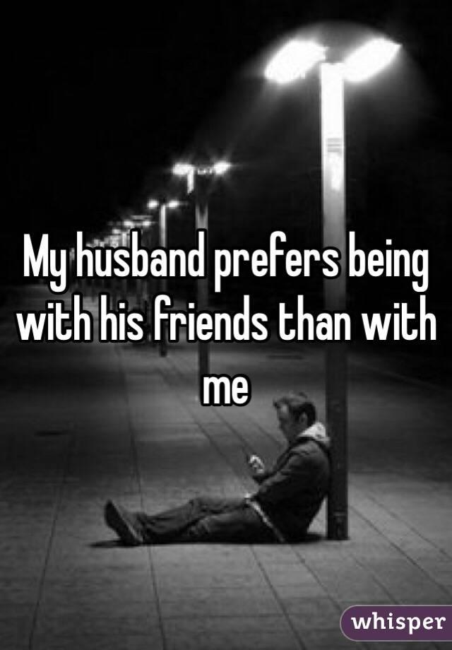 My husband prefers being with his friends than with me