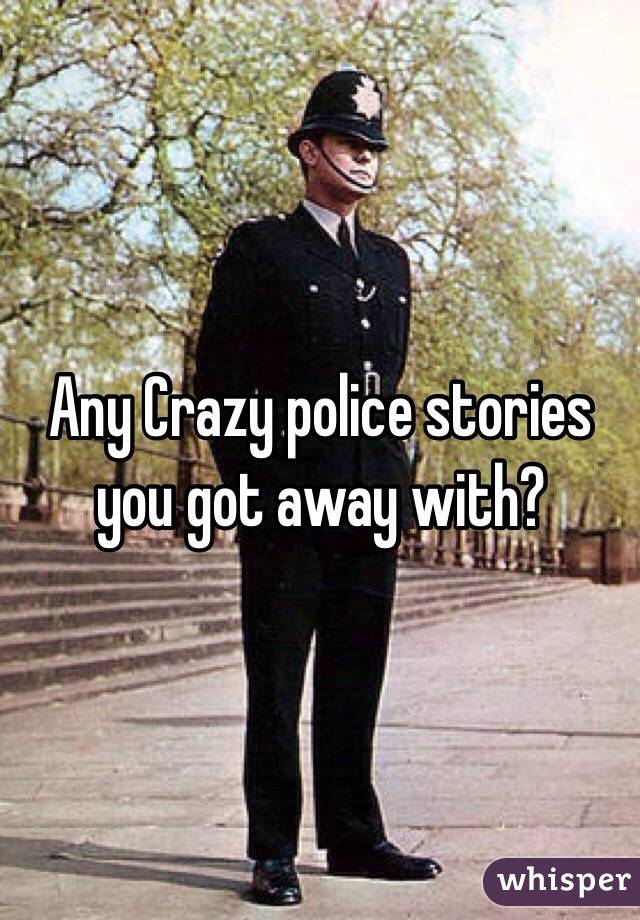 Any Crazy police stories you got away with?