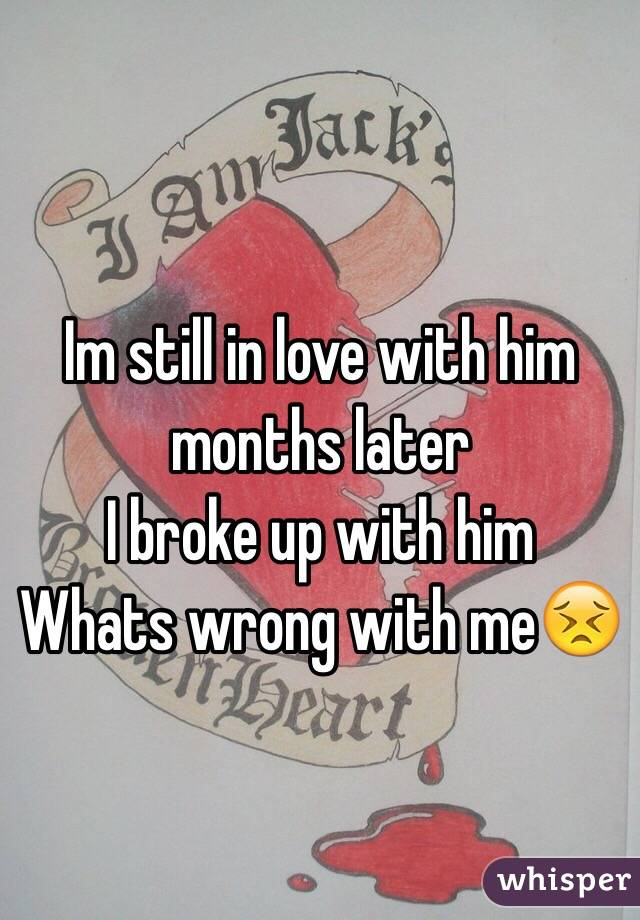 Im still in love with him months later I broke up with him Whats wrong with me😣