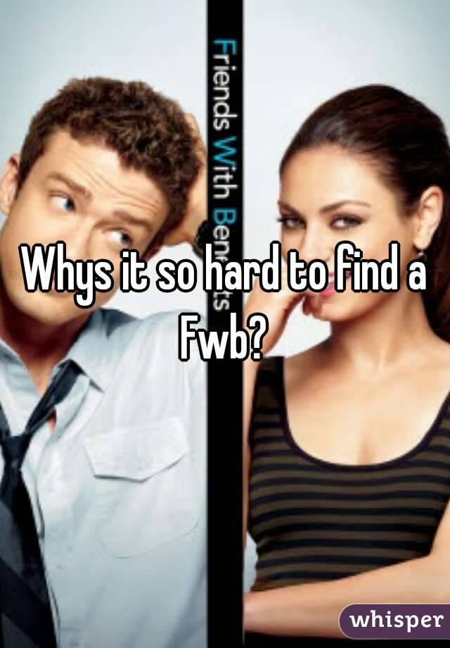 Whys it so hard to find a Fwb?