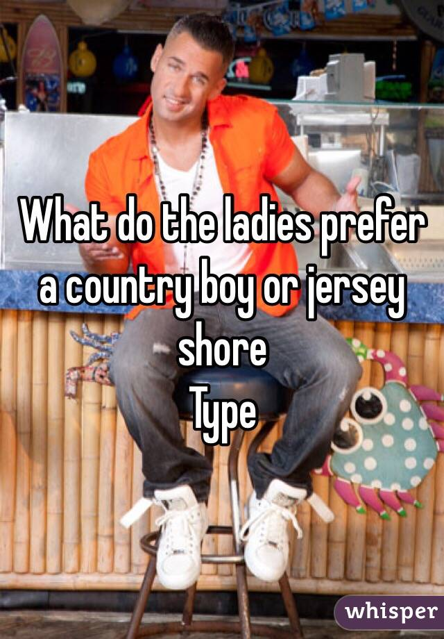 What do the ladies prefer a country boy or jersey shore  Type