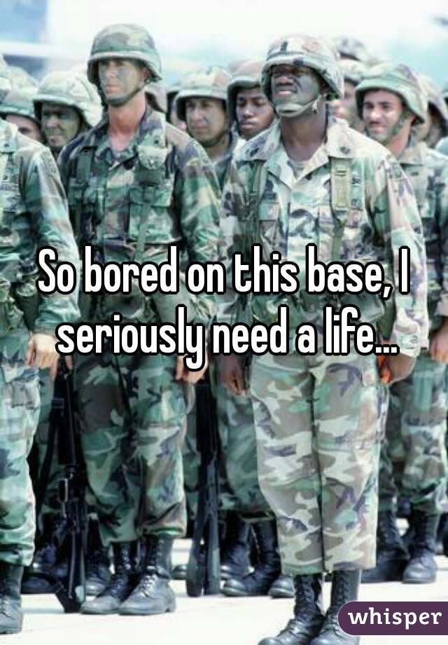 So bored on this base, I seriously need a life...