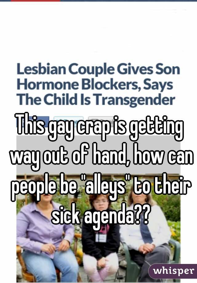 "This gay crap is getting way out of hand, how can people be ""alleys"" to their sick agenda??"