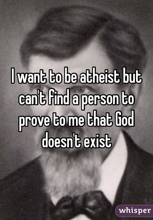 I want to be atheist but can't find a person to prove to me that God doesn't exist