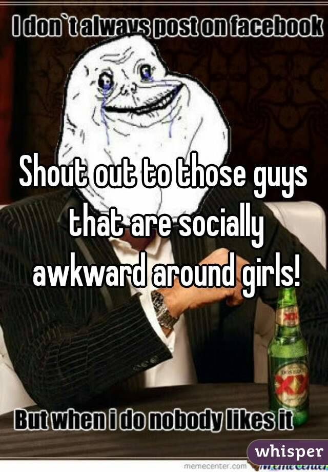 Shout out to those guys that are socially awkward around girls!