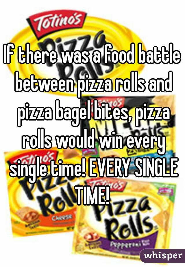 If there was a food battle between pizza rolls and pizza bagel bites, pizza rolls would win every single time! EVERY SINGLE TIME!