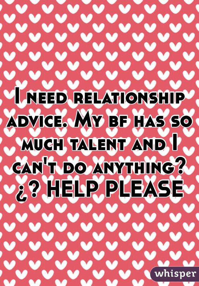I need relationship advice. My bf has so much talent and I can't do anything?¿? HELP PLEASE