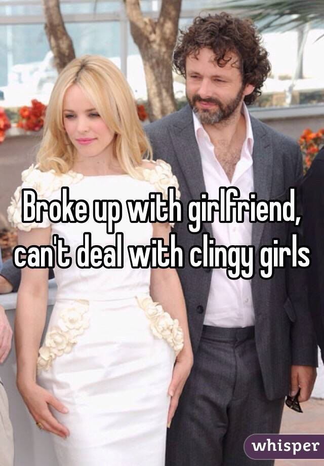 Broke up with girlfriend, can't deal with clingy girls
