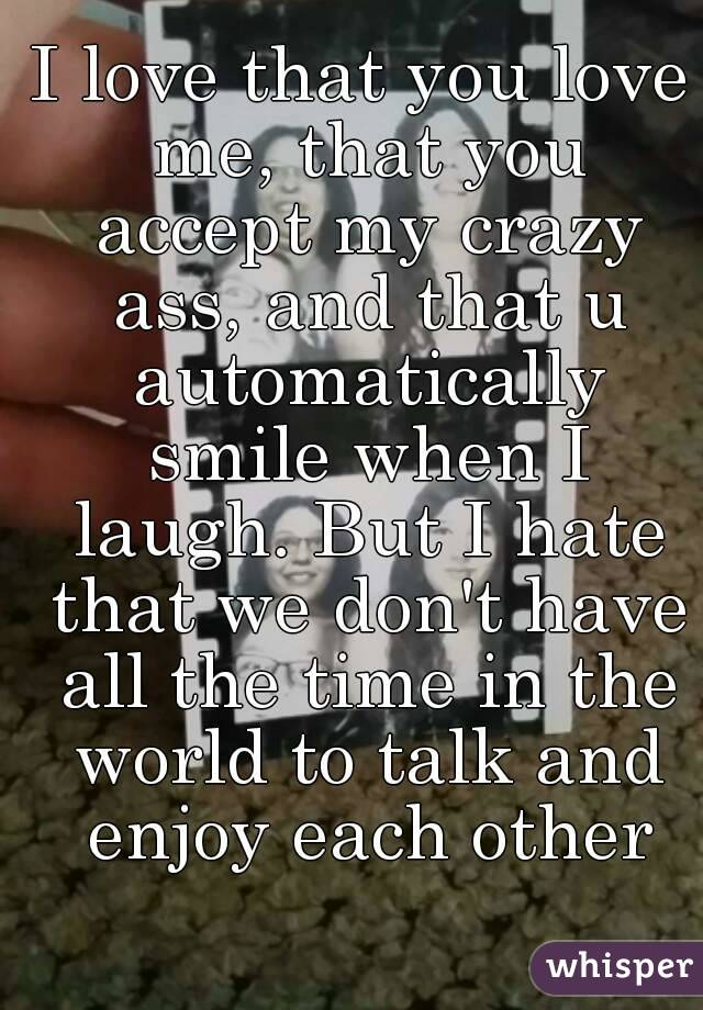 I love that you love me, that you accept my crazy ass, and that u automatically smile when I laugh. But I hate that we don't have all the time in the world to talk and enjoy each other
