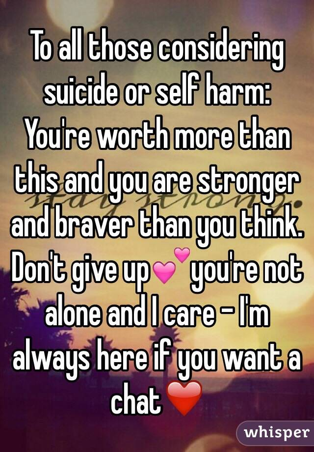 To all those considering suicide or self harm:  You're worth more than this and you are stronger and braver than you think. Don't give up💕you're not alone and I care - I'm always here if you want a chat❤️