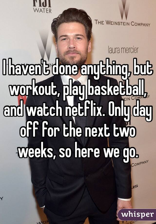 I haven't done anything, but workout, play basketball, and watch netflix. Only day off for the next two weeks, so here we go.