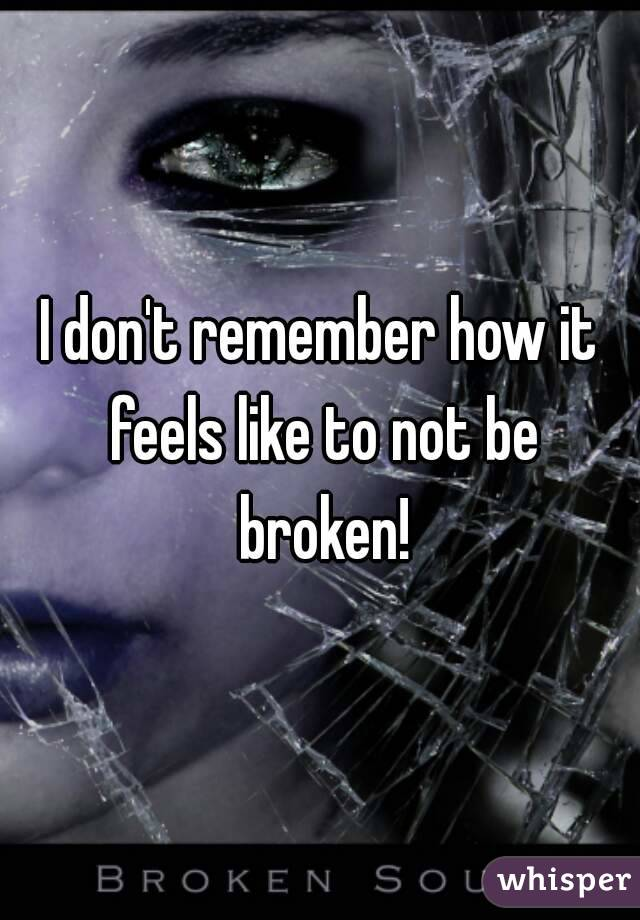 I don't remember how it feels like to not be broken!