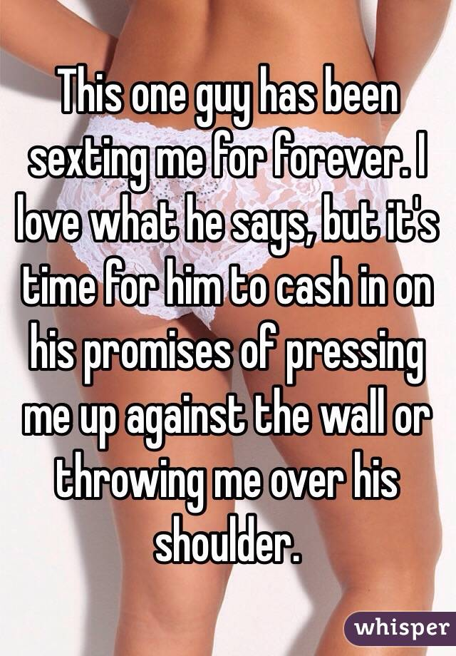This one guy has been sexting me for forever. I love what he says, but it's time for him to cash in on his promises of pressing me up against the wall or throwing me over his shoulder.