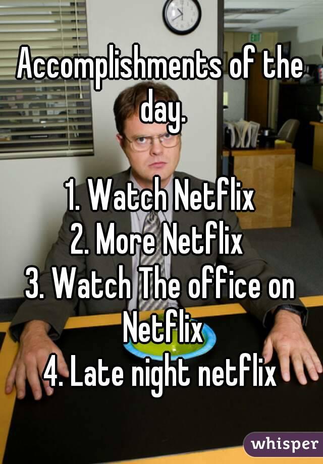 Accomplishments of the day.  1. Watch Netflix 2. More Netflix  3. Watch The office on Netflix 4. Late night netflix