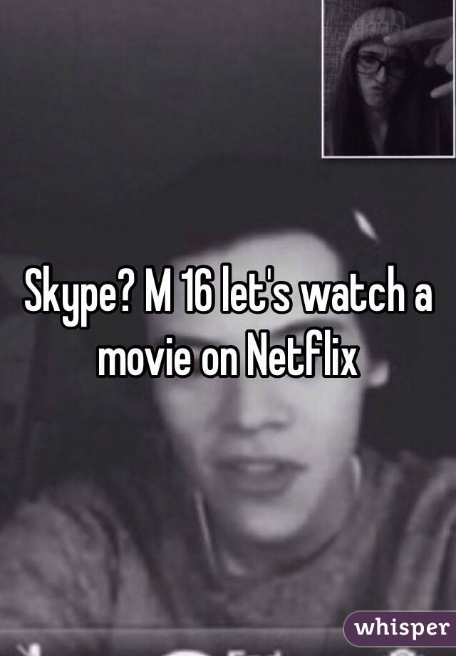 Skype? M 16 let's watch a movie on Netflix