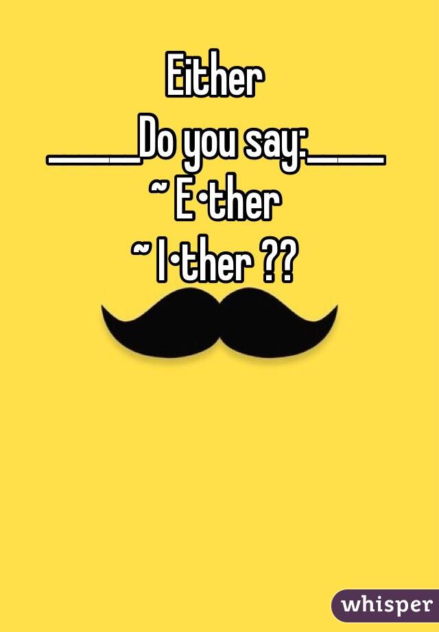Either  ______Do you say:_____ ~ E•ther    ~ I•ther ??