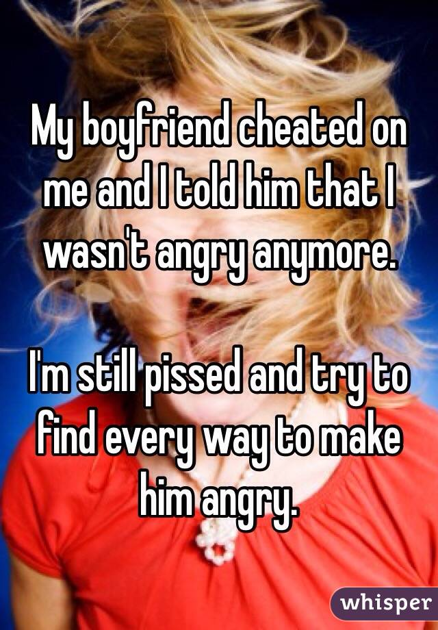 My boyfriend cheated on me and I told him that I wasn't angry anymore.  I'm still pissed and try to find every way to make him angry.