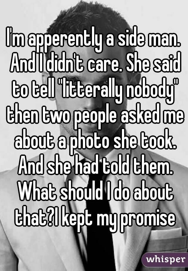 """I'm apperently a side man. And I didn't care. She said to tell """"litterally nobody"""" then two people asked me about a photo she took. And she had told them. What should I do about that?I kept my promise"""