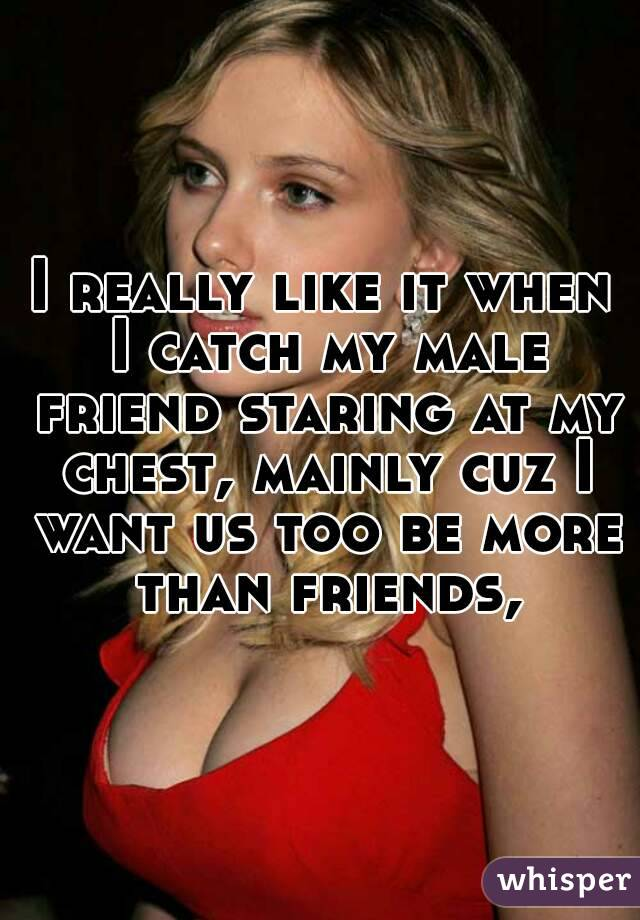 I really like it when I catch my male friend staring at my chest, mainly cuz I want us too be more than friends,