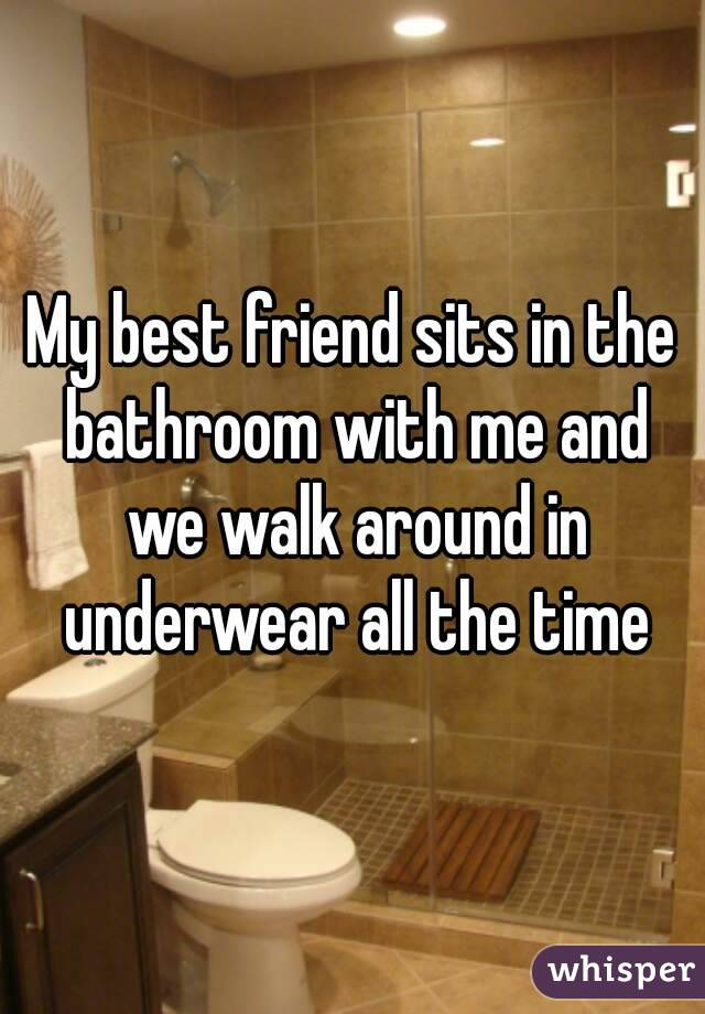 My best friend sits in the bathroom with me and we walk around in underwear all the time