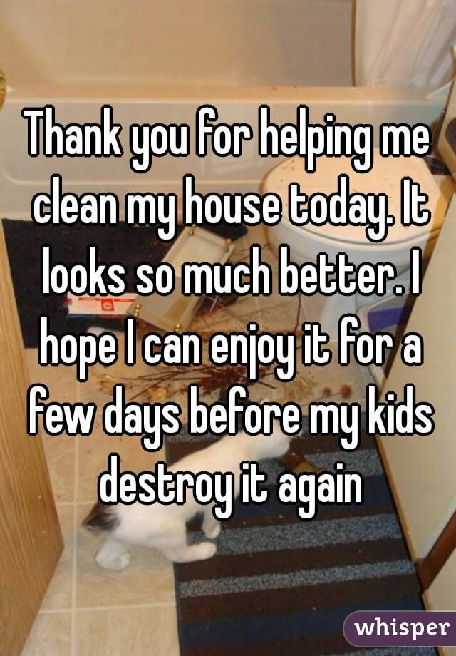 Thank you for helping me clean my house today. It looks so much better. I hope I can enjoy it for a few days before my kids destroy it again