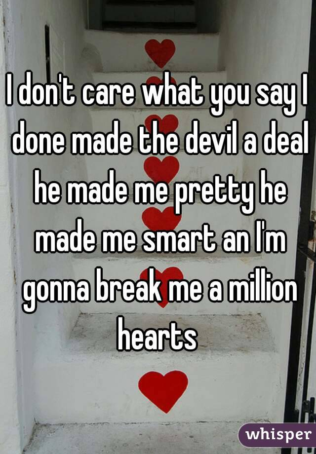 I don't care what you say I done made the devil a deal he made me pretty he made me smart an I'm gonna break me a million hearts