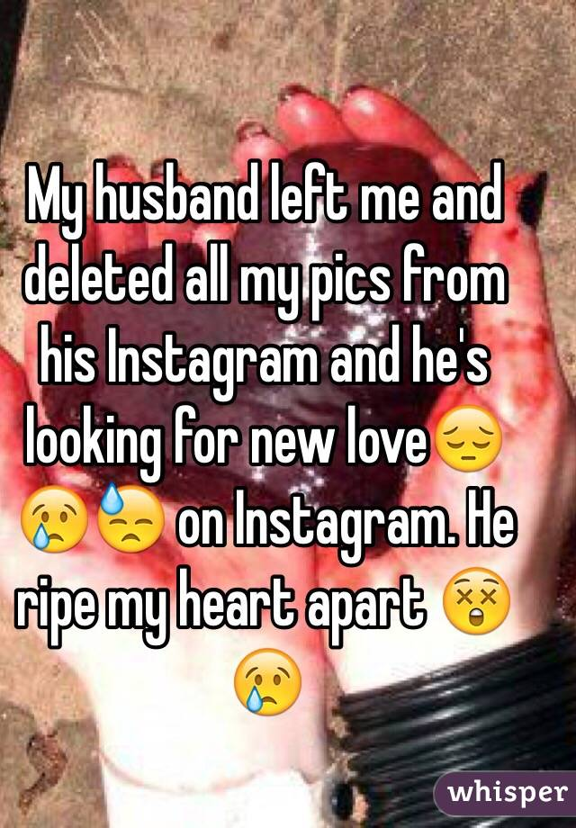 My husband left me and deleted all my pics from his Instagram and he's looking for new love😔😢😓 on Instagram. He ripe my heart apart 😲😢