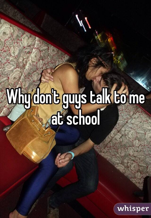 Why don't guys talk to me at school