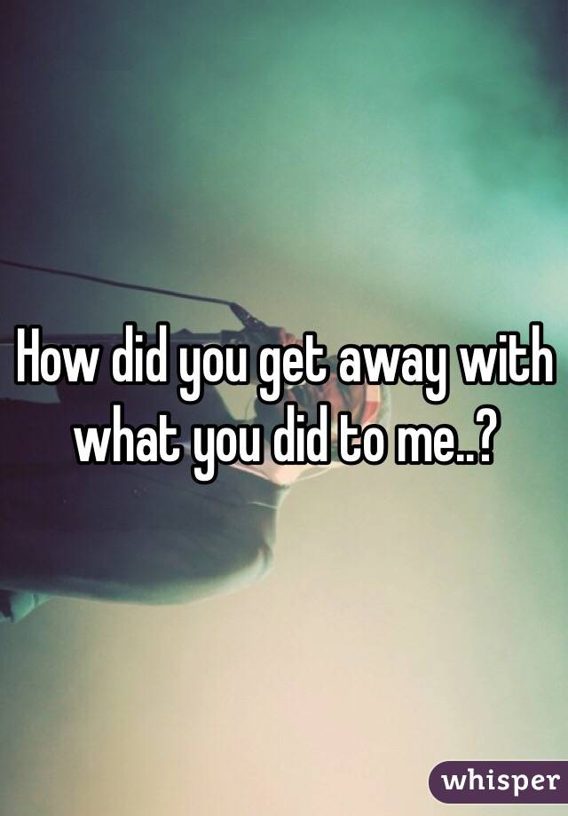 How did you get away with what you did to me..?