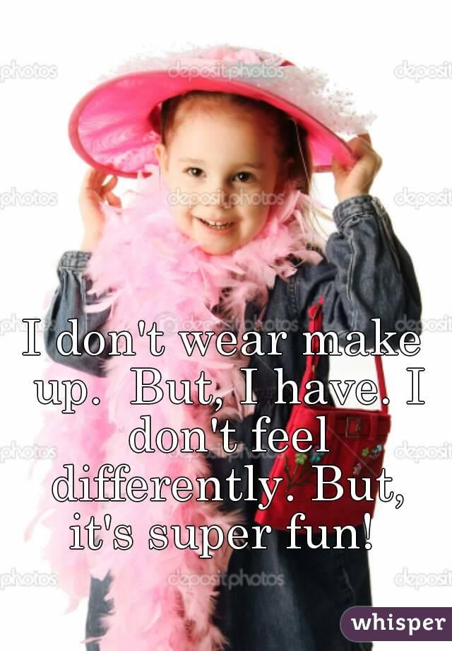 I don't wear make up.  But, I have. I don't feel differently. But, it's super fun!