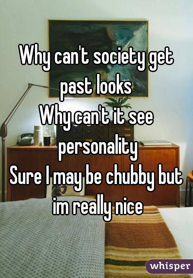 Why can't society get past looks  Why can't it see personality Sure I may be chubby but im really nice