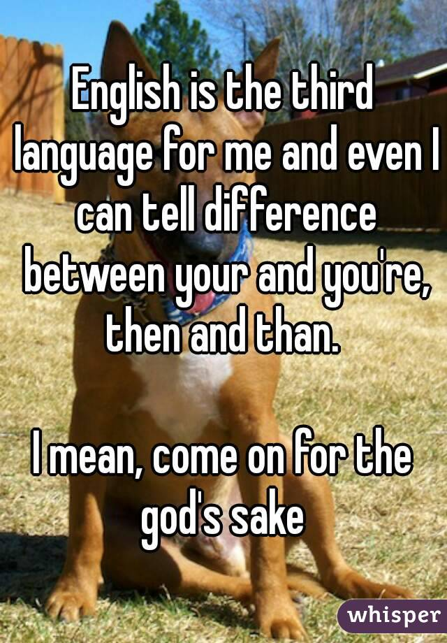 English is the third language for me and even I can tell difference between your and you're, then and than.   I mean, come on for the god's sake